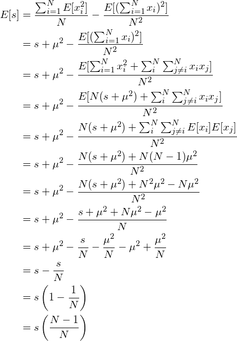 \begin{align*} E[s] &= \frac{\sum_{i=1}^N E[x_i^2]}{N} - \frac{E[(\sum_{i=1}^N x_i)^2]}{N^2} \\ &= s + \mu^2 - \frac{E[(\sum_{i=1}^N x_i)^2]}{N^2} \\ &= s + \mu^2 - \frac{E[\sum_{i=1}^N x_i^2 + \sum_i^N \sum_{j\neq i}^N x_i x_j]}{N^2} \\ &= s + \mu^2 - \frac{E[N(s+\mu^2) + \sum_i^N \sum_{j\neq i}^N x_i x_j]}{N^2} \\ &= s + \mu^2 - \frac{N(s+\mu^2) + \sum_i^N \sum_{j\neq i}^N E[x_i] E[x_j]}{N^2} \\ &= s + \mu^2 - \frac{N(s+\mu^2) + N(N-1)\mu^2}{N^2} \\ &= s + \mu^2 - \frac{N(s+\mu^2) + N^2\mu^2 -N\mu^2}{N^2} \\ &= s + \mu^2 - \frac{s+\mu^2 + N\mu^2 -\mu^2}{N} \\ &= s + \mu^2 - \frac{s}{N} - \frac{\mu^2}{N} - \mu^2 + \frac{\mu^2}{N}\\ &= s - \frac{s}{N}\\ &= s \left( 1 - \frac{1}{N} \right)\\ &= s \left(\frac{N-1}{N} \right) \end{align*}