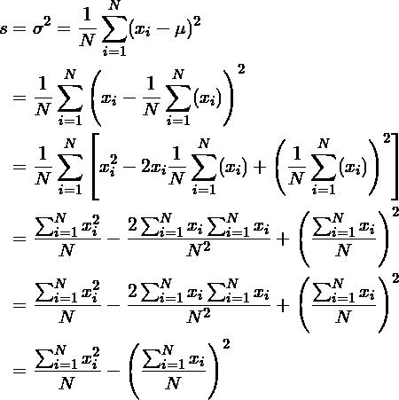 \begin{align*} s &= \sigma^2 = \frac{1}{N}\sum_{i=1}^N(x_i - \mu)^2\\ &=\frac{1}{N}\sum_{i=1}^N \left(x_i - \frac{1}{N} \sum_{i=1}^N (x_i) \right)^2\\ &=\frac{1}{N}\sum_{i=1}^N \left[x_i^2 - 2 x_i \frac{1}{N} \sum_{i=1}^N (x_i) + \left(\frac{1}{N} \sum_{i=1}^N (x_i) \right)^2 \right]\\ &=\frac{\sum_{i=1}^N x_i^2}{N} - \frac{2\sum_{i=1}^N x_i \sum_{i=1}^N x_i}{N^2} + \left(\frac{\sum_{i=1}^N x_i}{N} \right)^2\\ &=\frac{\sum_{i=1}^N x_i^2}{N} - \frac{2\sum_{i=1}^N x_i \sum_{i=1}^N x_i}{N^2} + \left(\frac{\sum_{i=1}^N x_i}{N} \right)^2\\ &=\frac{\sum_{i=1}^N x_i^2}{N} - \left(\frac{\sum_{i=1}^N x_i}{N} \right)^2\\ \end{align*}